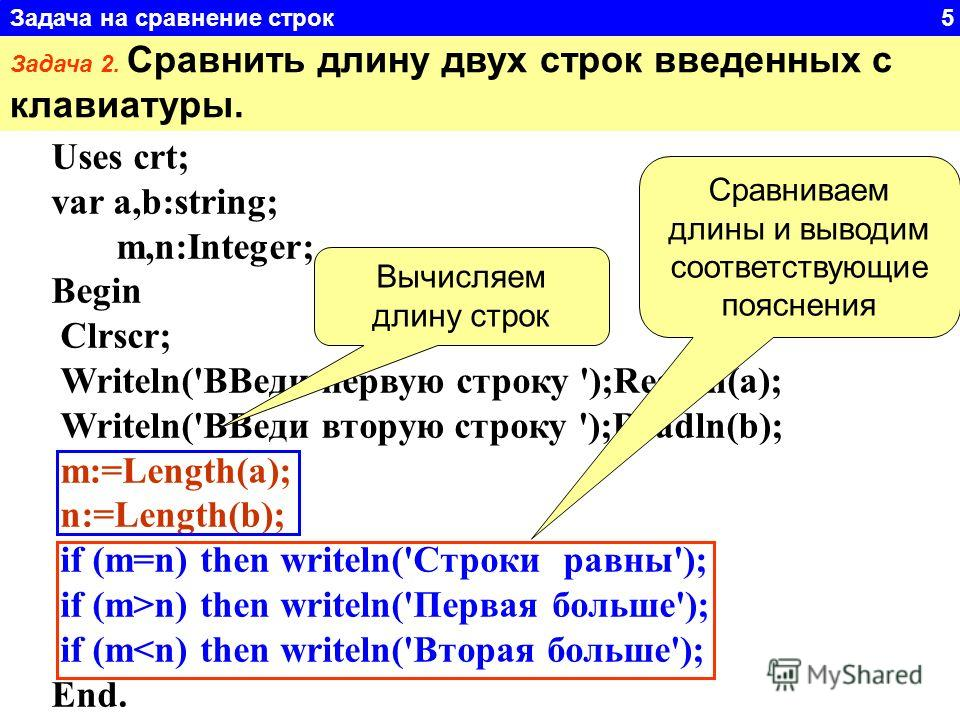 Uses crt; var a,b:string; m,n:Integer; Begin Clrscr; Writeln('ВВеди первую строку ');Readln(a); Writeln('ВВеди вторую строку ');Readln(b); m:=Length(a); n:=Length(b); if (m=n) then writeln('Строки равны'); if (m>n) then writeln('Первая больше'); if (
