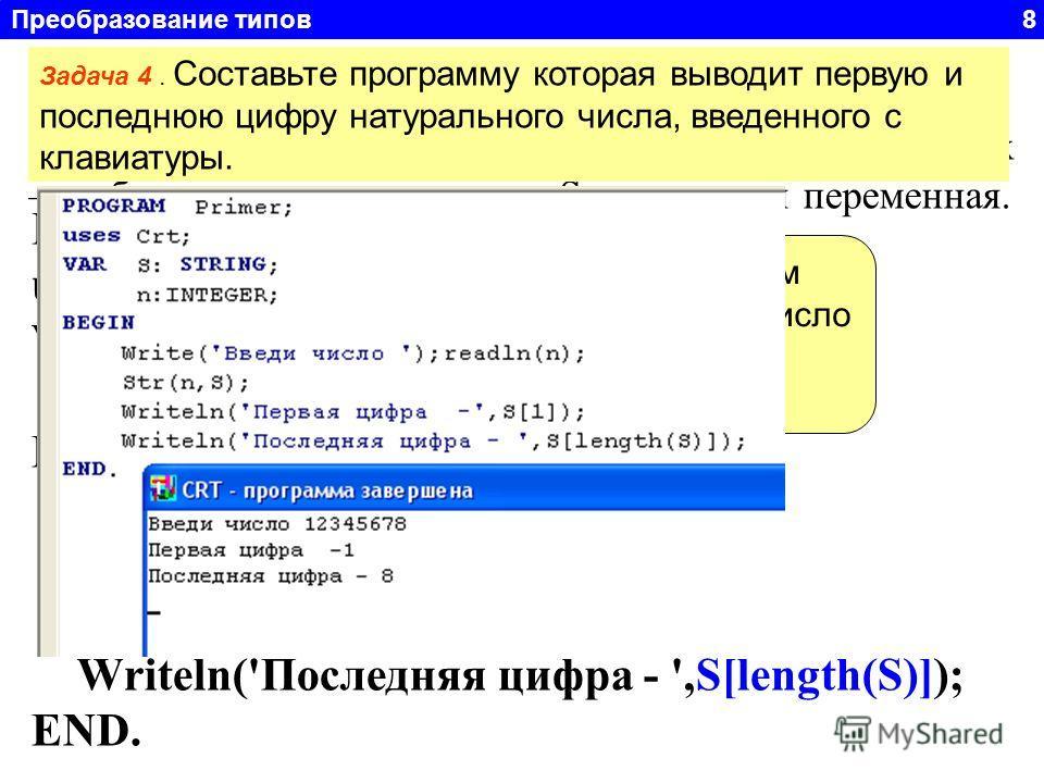 Преобразование типов 8 Функция STR Str(x, S) преобразует число x в строковый формат. Где x – любое числовое выражение, S – строковая переменная. Задача 4. Составьте программу которая выводит первую и последнюю цифру натурального числа, введенного с к