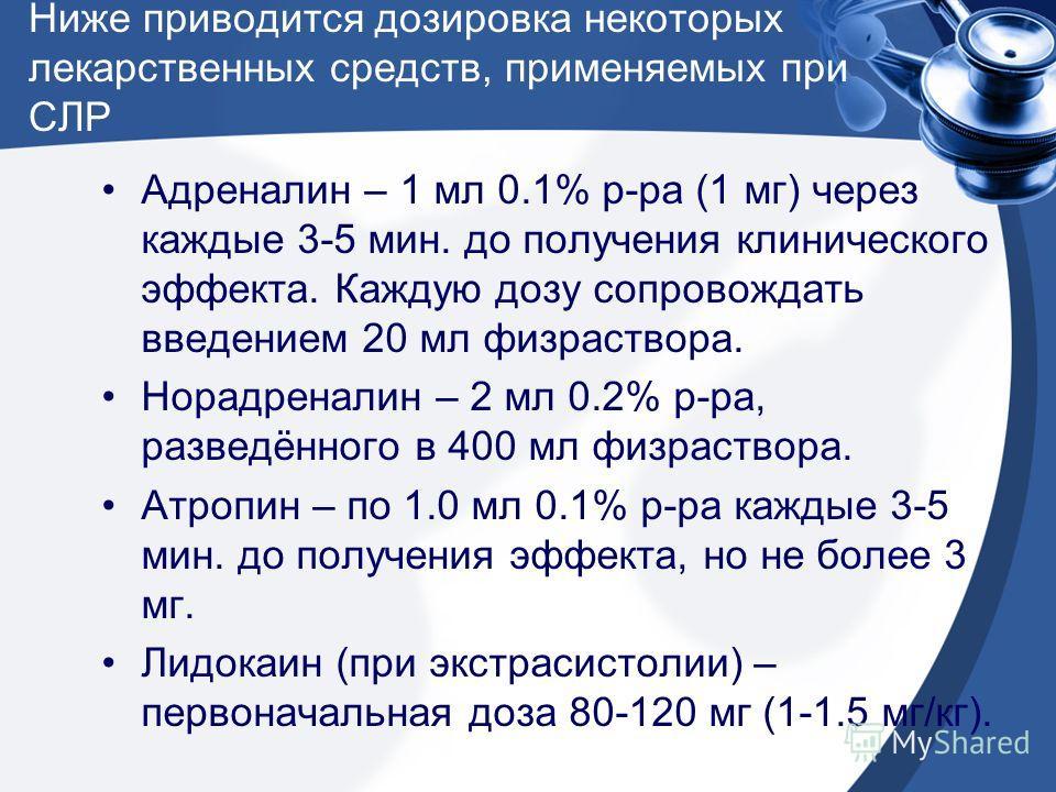 Ниже приводится дозировка некоторых лекарственных средств, применяемых при СЛР Адреналин – 1 мл 0.1% р-ра (1 мг) через каждые 3-5 мин. до получения клинического эффекта. Каждую дозу сопровождать введением 20 мл физраствора. Норадреналин – 2 мл 0.2% р