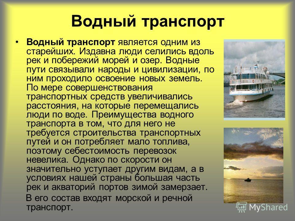Водный транспорт Водный транспорт является одним из старейших. Издавна люди селились вдоль рек и побережий морей и озер. Водные пути связывали народы и цивилизации, по ним проходило освоение новых земель. По мере совершенствования транспортных средст