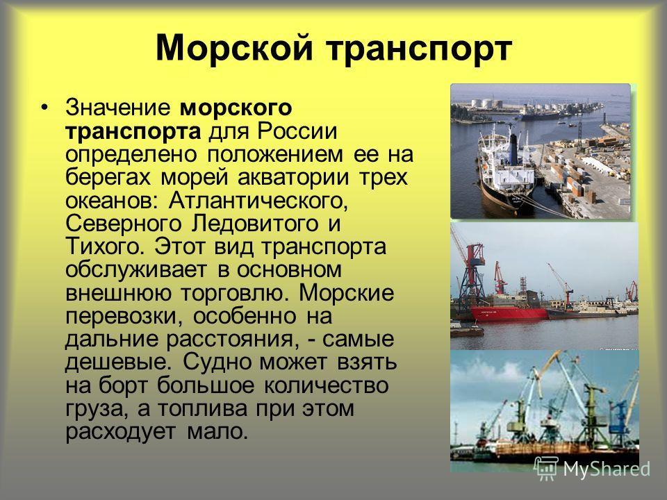 Значение морского транспорта для России определено положением ее на берегах морей акватории трех океанов: Атлантического, Северного Ледовитого и Тихого. Этот вид транспорта обслуживает в основном внешнюю торговлю. Морские перевозки, особенно на дальн