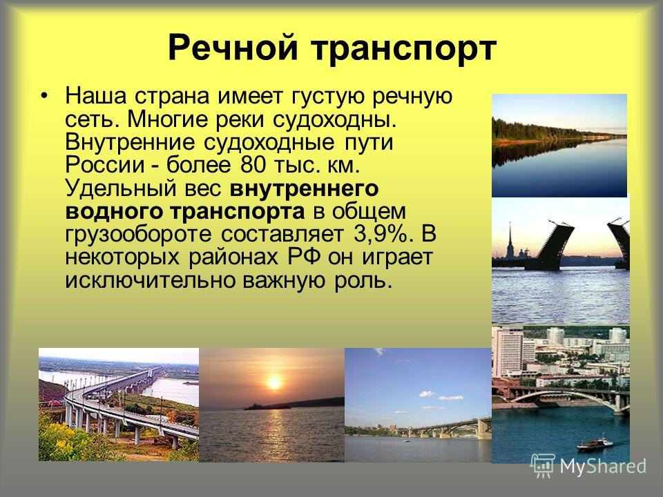 Речной транспорт Наша страна имеет густую речную сеть. Многие реки судоходны. Внутренние судоходные пути России - более 80 тыс. км. Удельный вес внутреннего водного транспорта в общем грузообороте составляет 3,9%. В некоторых районах РФ он играет иск