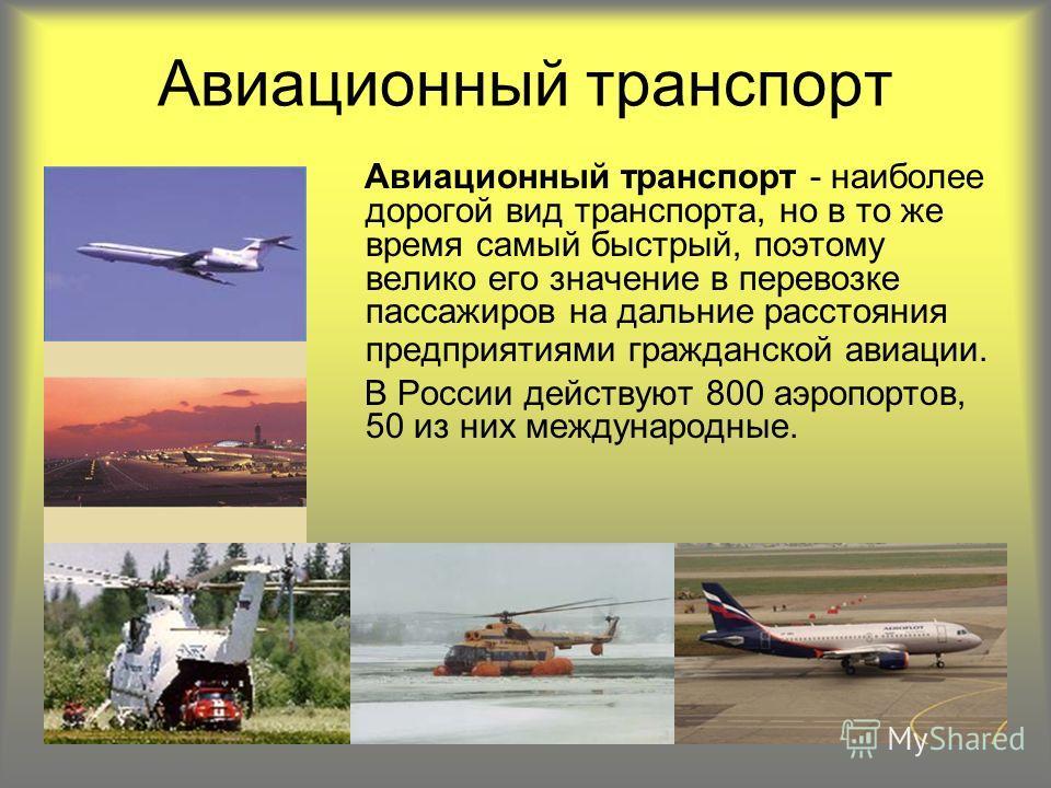 Авиационный транспорт Авиационный транспорт - наиболее дорогой вид транспорта, но в то же время самый быстрый, поэтому велико его значение в перевозке пассажиров на дальние расстояния предприятиями гражданской авиации. В России действуют 800 аэропорт