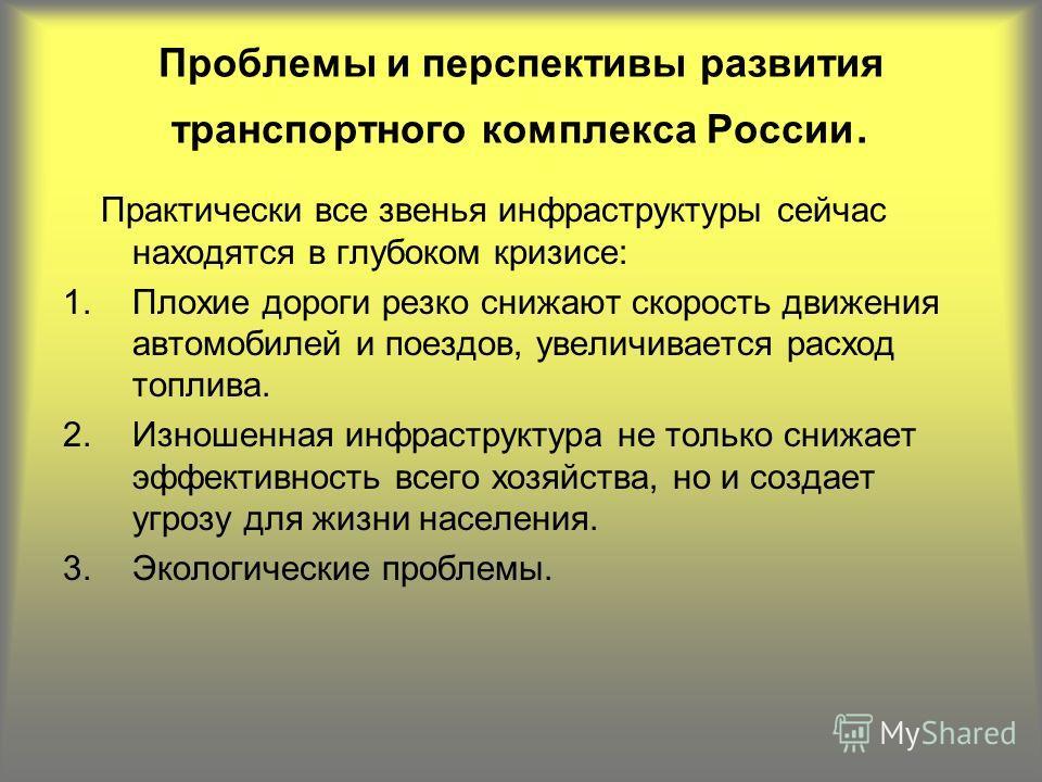 Проблемы и перспективы развития транспортного комплекса России. Практически все звенья инфраструктуры сейчас находятся в глубоком кризисе: 1.Плохие дороги резко снижают скорость движения автомобилей и поездов, увеличивается расход топлива. 2.Изношенн