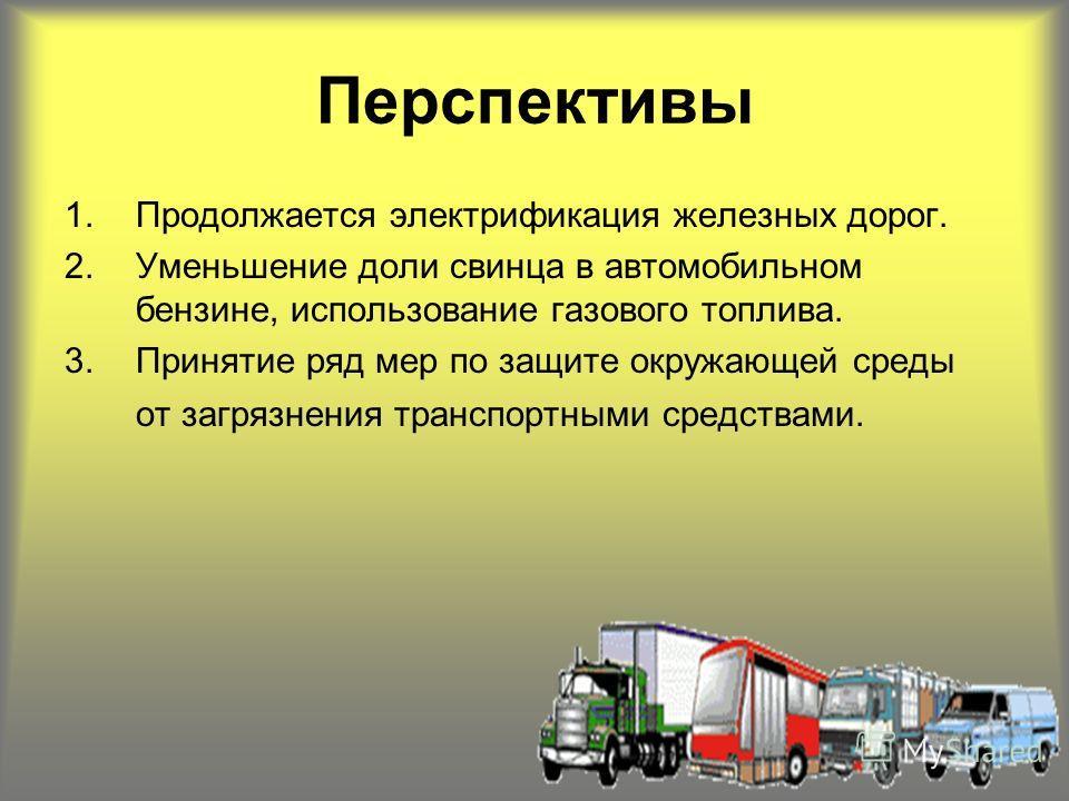 Перспективы 1.Продолжается электрификация железных дорог. 2.Уменьшение доли свинца в автомобильном бензине, использование газового топлива. 3.Принятие ряд мер по защите окружающей среды от загрязнения транспортными средствами.