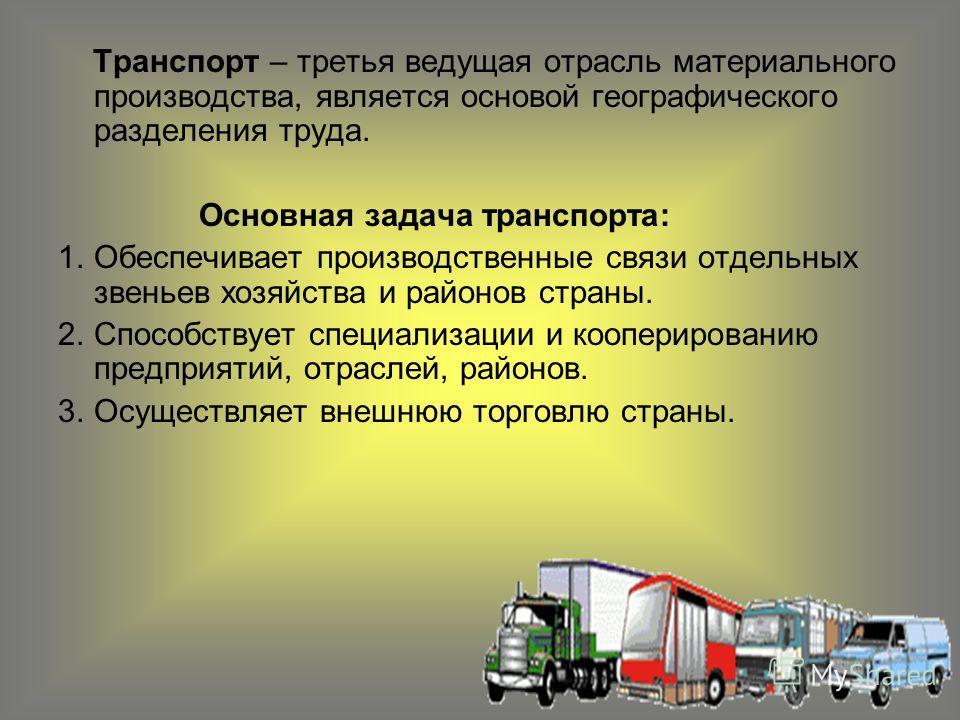 Транспорт – третья ведущая отрасль материального производства, является основой географического разделения труда. Основная задача транспорта: 1.Обеспечивает производственные связи отдельных звеньев хозяйства и районов страны. 2.Способствует специализ