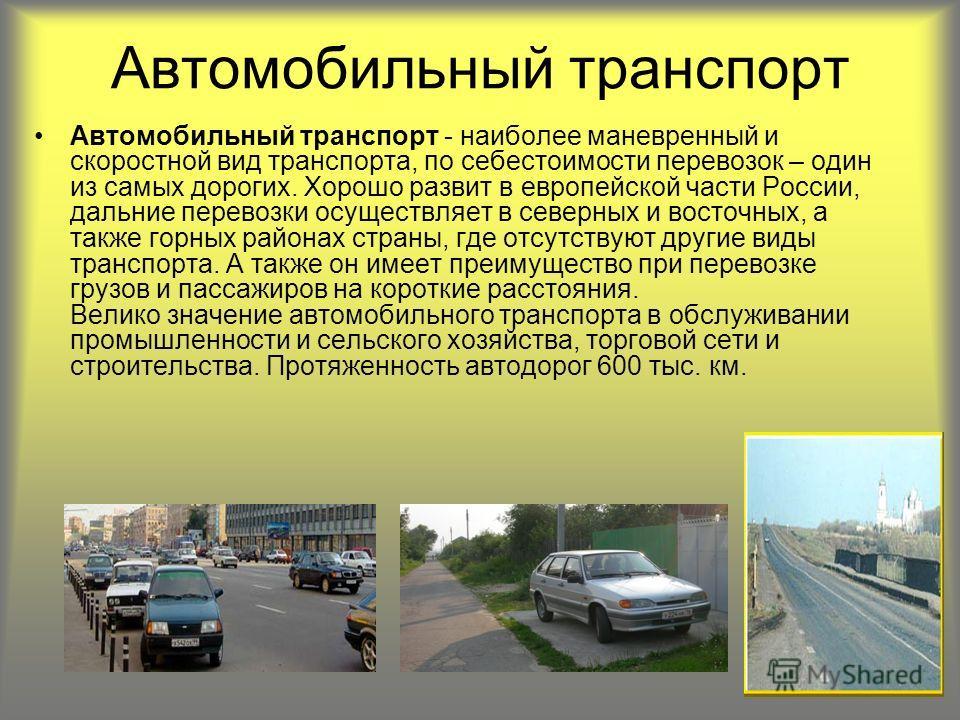 Автомобильный транспорт Автомобильный транспорт - наиболее маневренный и скоростной вид транспорта, по себестоимости перевозок – один из самых дорогих. Хорошо развит в европейской части России, дальние перевозки осуществляет в северных и восточных, а