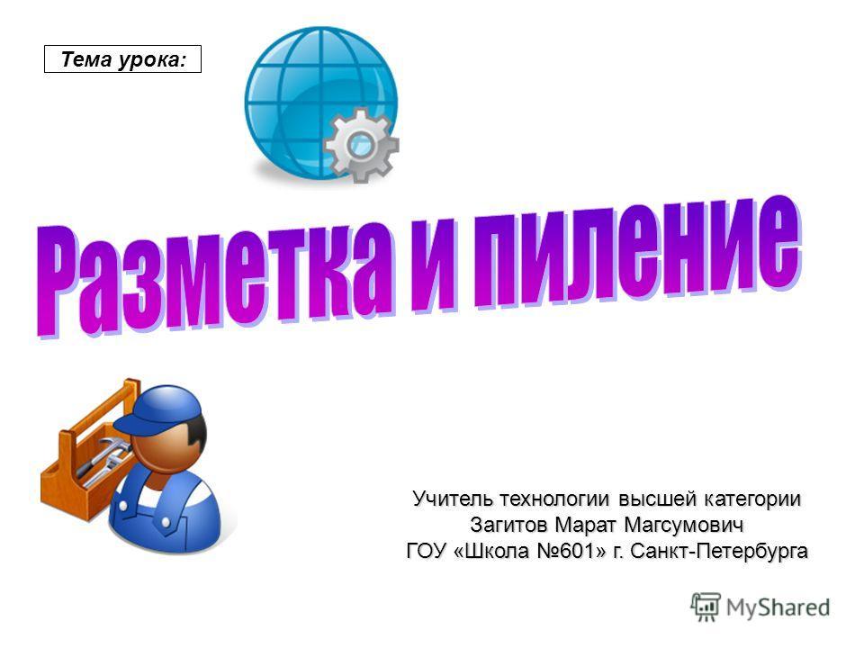 Тема урока: Учитель технологии высшей категории Загитов Марат Магсумович ГОУ «Школа 601» г. Санкт-Петербурга