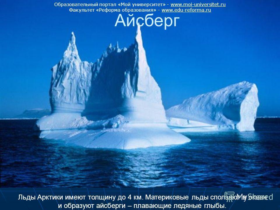Льды Арктики имеют толщину до 4 км. Материковые льды сползают в океан и образуют айсберги – плавающие ледяные глыбы. Айсберг Образовательный портал «Мой университет» - www.moi-universitet.ruwww.moi-universitet.ru Факультет «Реформа образования» - www