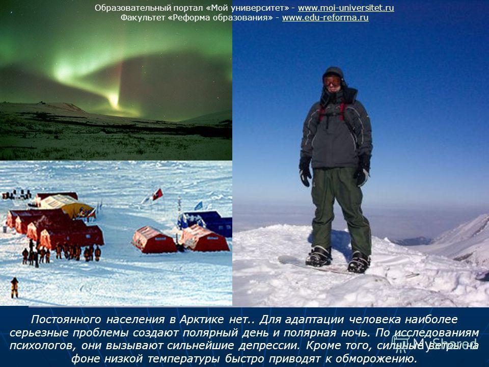 Постоянного населения в Арктике нет.. Для адаптации человека наиболее серьезные проблемы создают полярный день и полярная ночь. По исследованиям психологов, они вызывают сильнейшие депрессии. Кроме того, сильные ветры на фоне низкой температуры быстр