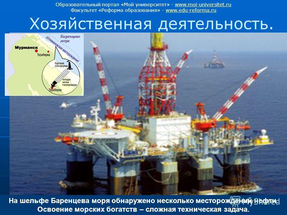 На шельфе Баренцева моря обнаружено несколько месторождений нефти. Освоение морских богатств – сложная техническая задача. Хозяйственная деятельность. Образовательный портал «Мой университет» - www.moi-universitet.ruwww.moi-universitet.ru Факультет «
