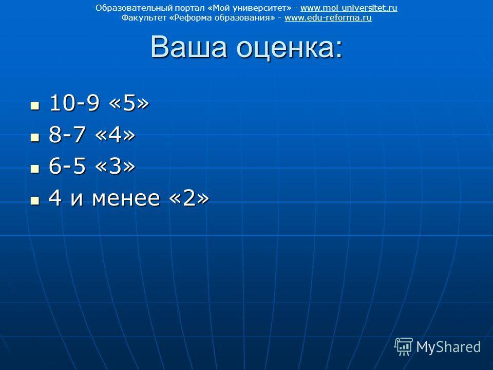 Ваша оценка: 10-9 «5» 10-9 «5» 8-7 «4» 8-7 «4» 6-5 «3» 6-5 «3» 4 и менее «2» 4 и менее «2» Образовательный портал «Мой университет» - www.moi-universitet.ruwww.moi-universitet.ru Факультет «Реформа образования» - www.edu-reforma.ruwww.edu-reforma.ru