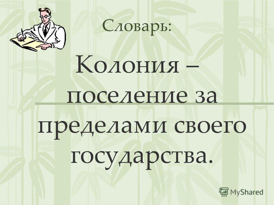 Словарь: Колония – поселение за пределами своего государства.