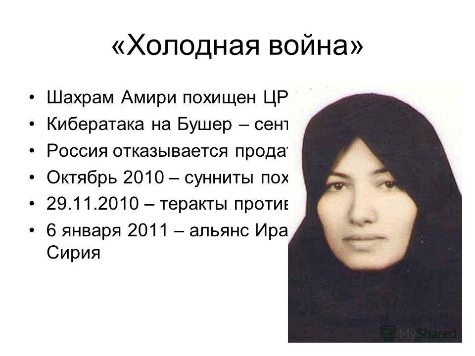 «Холодная война» Шахрам Амири похищен ЦРУ в 2009 Кибератака на Бушер – сентябрь 2009 Россия отказывается продать С-300 – суд! Октябрь 2010 – сунниты похищают ядерщика 29.11.2010 – теракты против 2 ядерщиков 6 января 2011 – альянс Иран-Ирак-Турция- Си