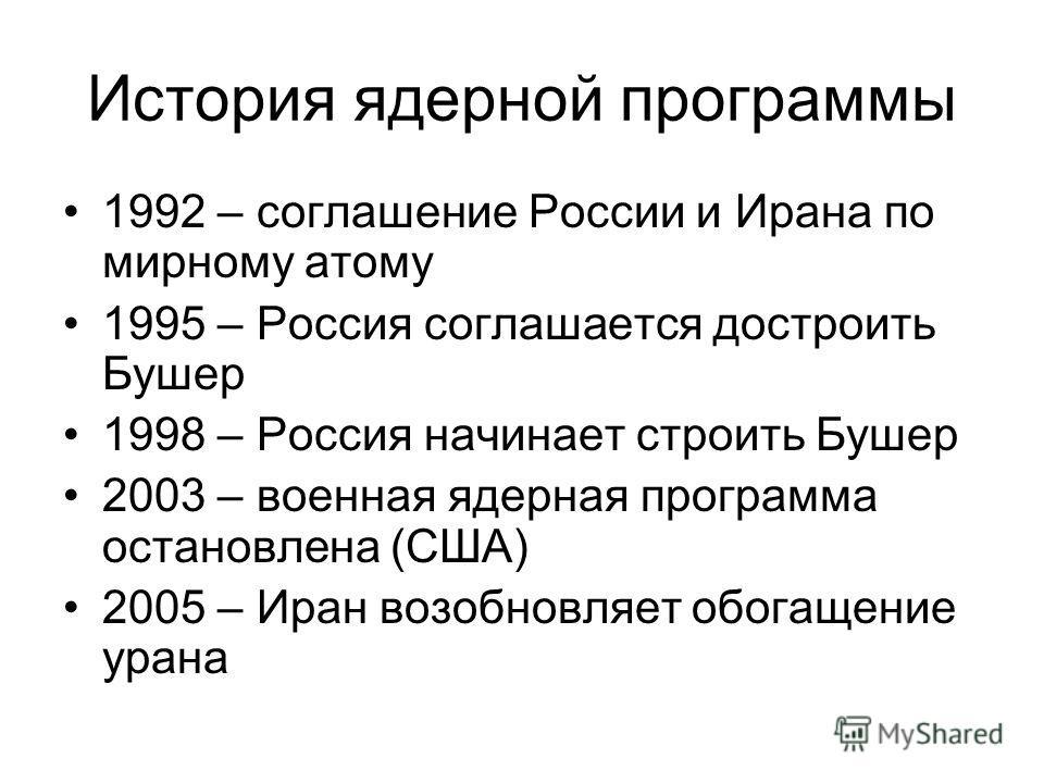 История ядерной программы 1992 – соглашение России и Ирана по мирному атому 1995 – Россия соглашается достроить Бушер 1998 – Россия начинает строить Бушер 2003 – военная ядерная программа остановлена (США) 2005 – Иран возобновляет обогащение урана