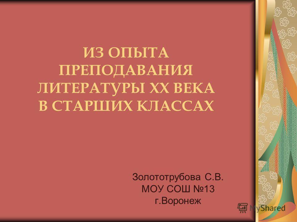 ИЗ ОПЫТА ПРЕПОДАВАНИЯ ЛИТЕРАТУРЫ ХХ ВЕКА В СТАРШИХ КЛАССАХ Золототрубова С.В. МОУ СОШ 13 г.Воронеж