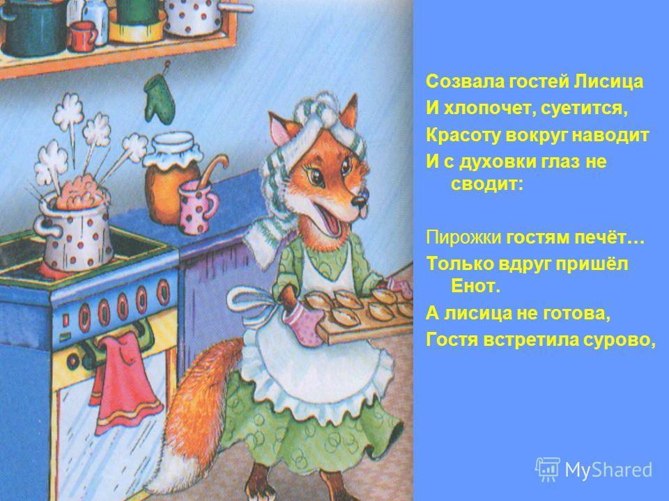 Созвала гостей Лисица И хлопочет, суетится, Красоту вокруг наводит И с духовки глаз не сводит: Пирожки гостям печёт… Только вдруг пришёл Енот. А лисица не готова, Гостя встретила сурово,