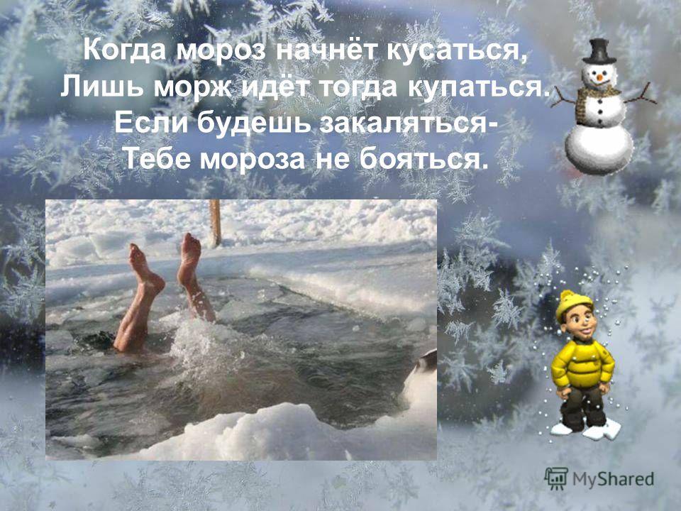 Когда мороз начнёт кусаться, Лишь морж идёт тогда купаться. Если будешь закаляться- Тебе мороза не бояться.