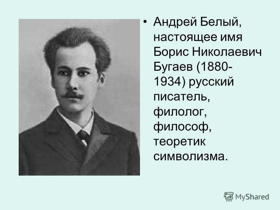 Андрей Белый, настоящее имя Борис Николаевич Бугаев (1880- 1934) русский писатель, филолог, философ, теоретик символизма.