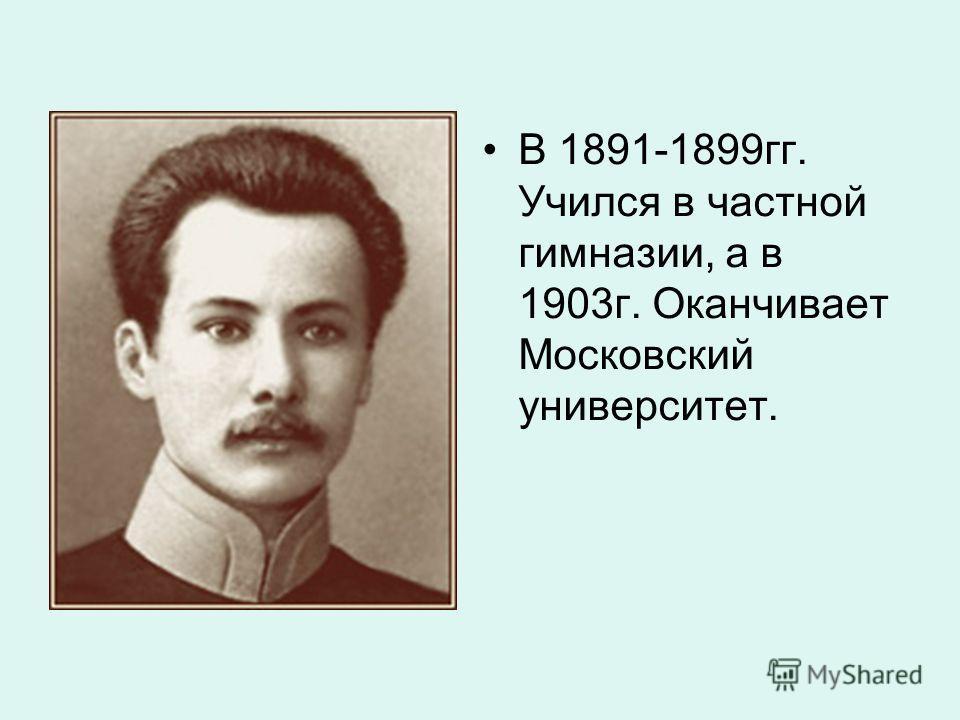 В 1891-1899гг. Учился в частной гимназии, а в 1903г. Оканчивает Московский университет.