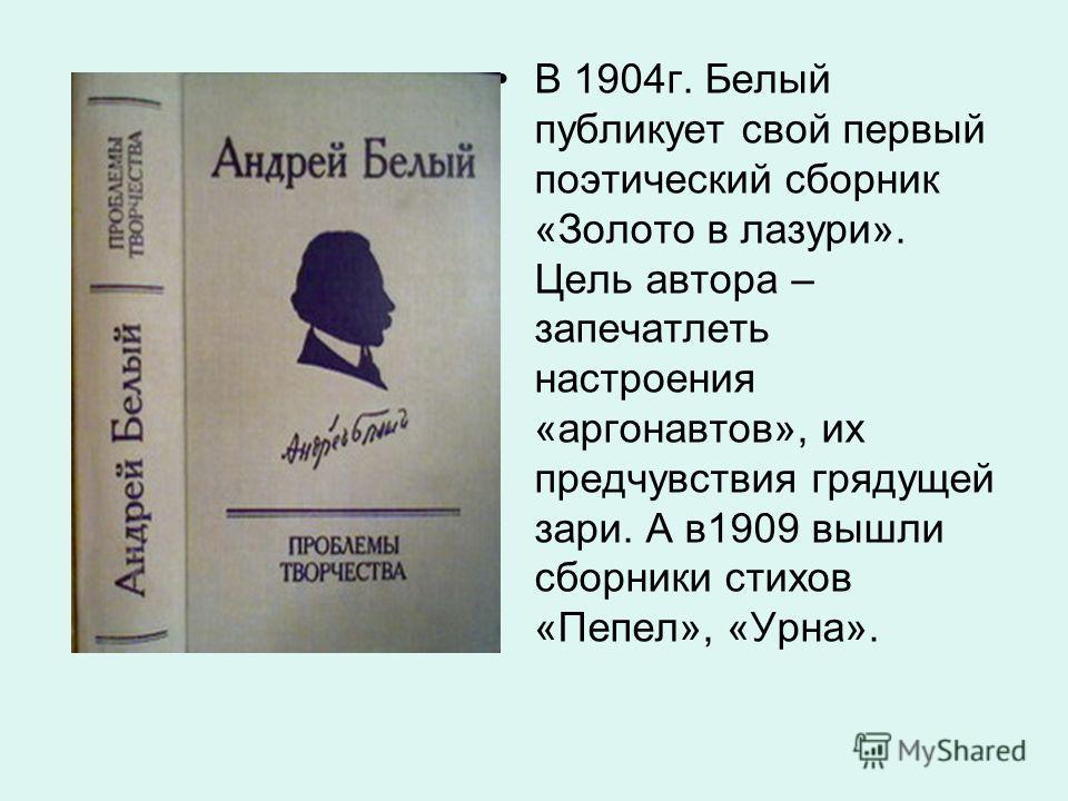 В 1904г. Белый публикует свой первый поэтический сборник «Золото в лазури». Цель автора – запечатлеть настроения «аргонавтов», их предчувствия грядущей зари. А в1909 вышли сборники стихов «Пепел», «Урна».