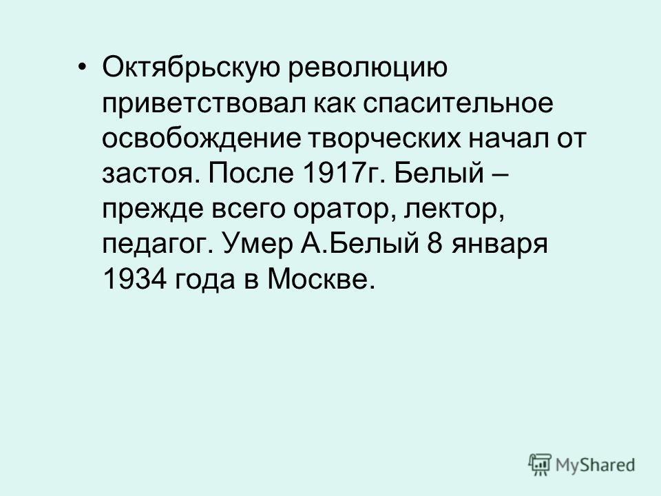 Октябрьскую революцию приветствовал как спасительное освобождение творческих начал от застоя. После 1917г. Белый – прежде всего оратор, лектор, педагог. Умер А.Белый 8 января 1934 года в Москве.
