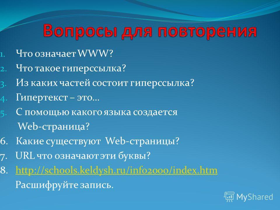 1. Что означает WWW? 2. Что такое гиперссылка? 3. Из каких частей состоит гиперссылка? 4. Гипертекст – это… 5. С помощью какого языка создается Web-страница? 6. Какие существуют Web-страницы? 7. URL что означают эти буквы? 8. http://schools.keldysh.r