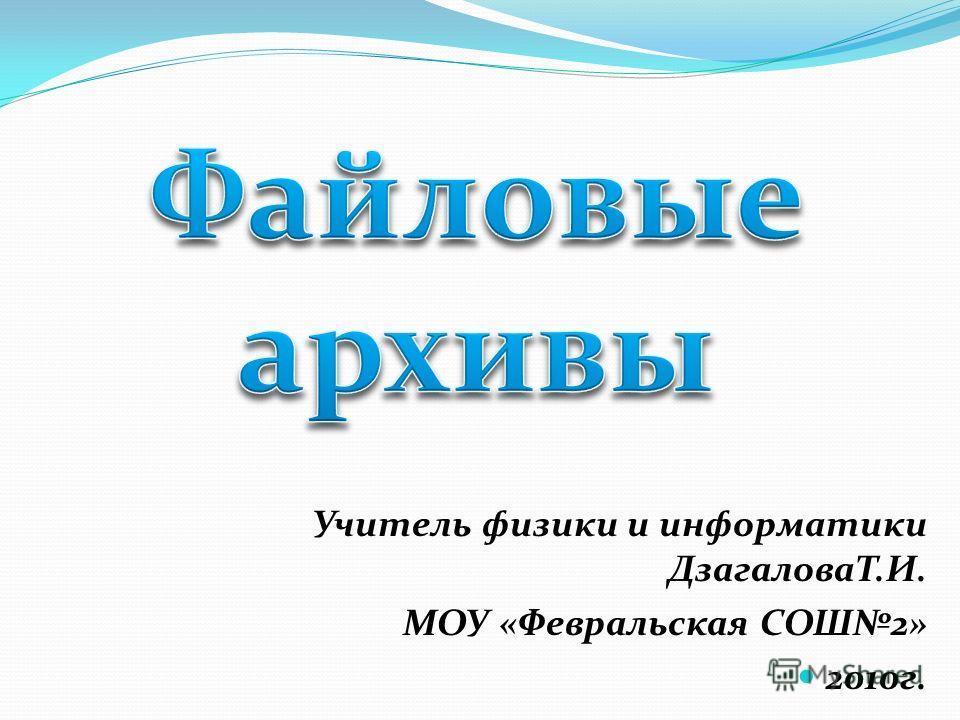 Учитель физики и информатики ДзагаловаТ.И. МОУ «Февральская СОШ2» 2010г.
