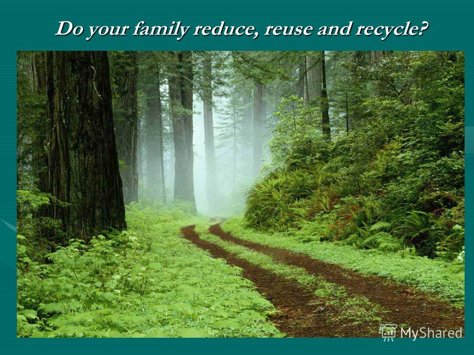 Do your family reduce, reuse and recycle? Do your family reduce, reuse and recycle?