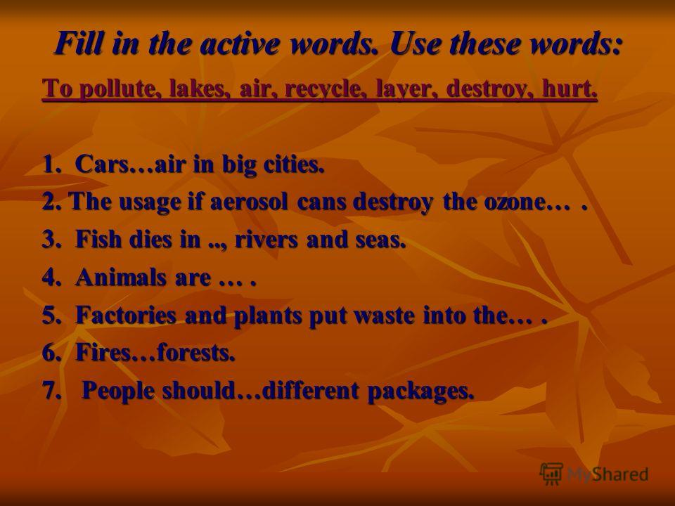 Fill in the active words. Use these words: To pollute, lakes, air, recycle, layer, destroy, hurt. 1. Cars…air in big cities. 2. The usage if aerosol cans destroy the ozone…. 3. Fish dies in.., rivers and seas. 4. Animals are …. 5. Factories and plant