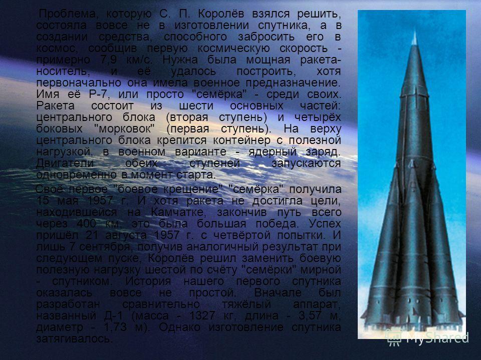 Проблема, которую С. П. Королёв взялся решить, состояла вовсе не в изготовлении спутника, а в создании средства, способного забросить его в космос, сообщив первую космическую скорость - примерно 7,9 км/с. Нужна была мощная ракета- носитель, и её удал