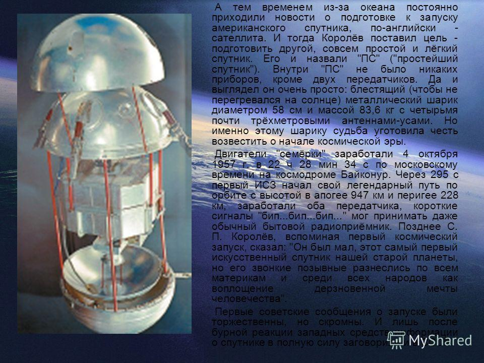 А тем временем из-за океана постоянно приходили новости о подготовке к запуску американского спутника, по-английски - сателлита. И тогда Королёв поставил цель - подготовить другой, совсем простой и лёгкий спутник. Его и назвали