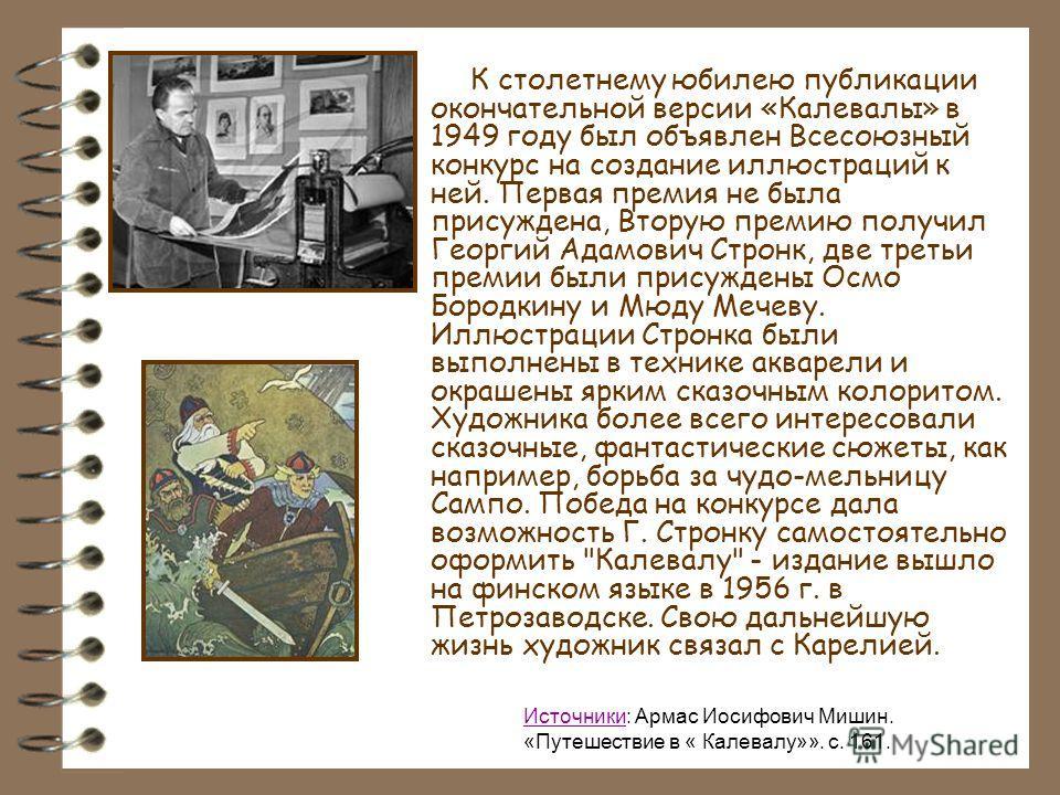 К столетнему юбилею публикации окончательной версии «Калевалы» в 1949 году был объявлен Всесоюзный конкурс на создание иллюстраций к ней. Первая премия не была присуждена, Вторую премию получил Георгий Адамович Стронк, две третьи премии были присужде