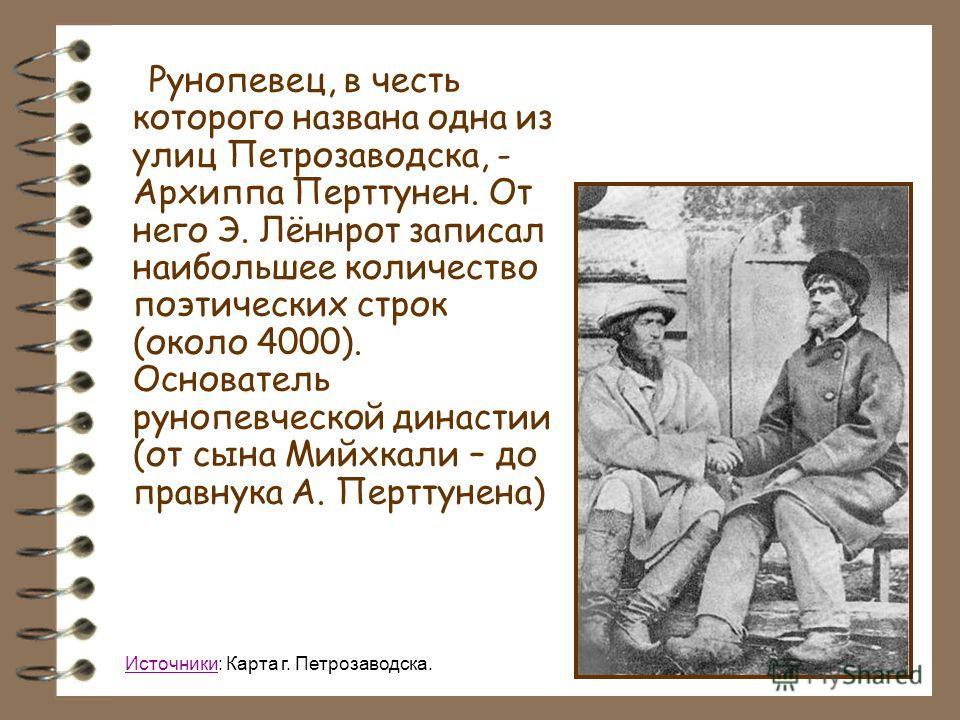 Рунопевец, в честь которого названа одна из улиц Петрозаводска, - Архиппа Перттунен. От него Э. Лённрот записал наибольшее количество поэтических строк (около 4000). Основатель рунопевческой династии (от сына Мийхкали – до правнука А. Перттунена) Ист