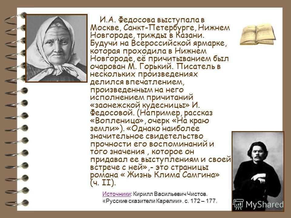 И.А. Федосова выступала в Москве, Санкт-Петербурге, Нижнем Новгороде, трижды в Казани. Будучи на Всероссийской ярмарке, которая проходила в Нижнем Новгороде, её причитыванием был очарован М. Горький. Писатель в нескольких произведениях делился впечат