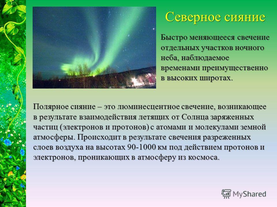 Полярное сияние – это люминесцентное свечение, возникающее в результате взаимодействия летящих от Солнца заряженных частиц (электронов и протонов) с атомами и молекулами земной атмосферы. Происходит в результате свечения разреженных слоев воздуха на