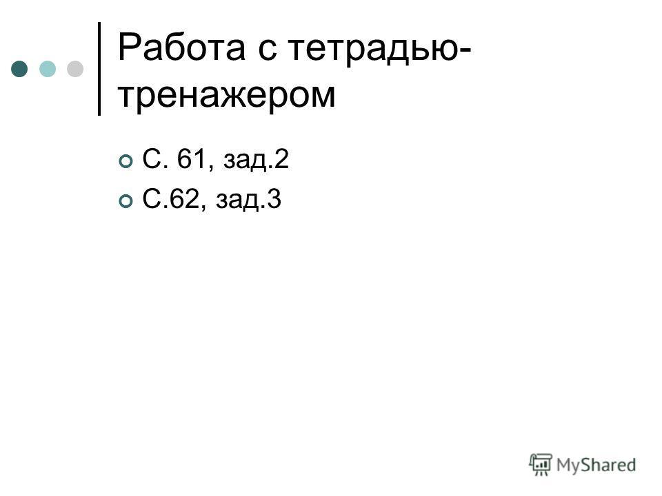 Работа с тетрадью- тренажером С. 61, зад.2 С.62, зад.3