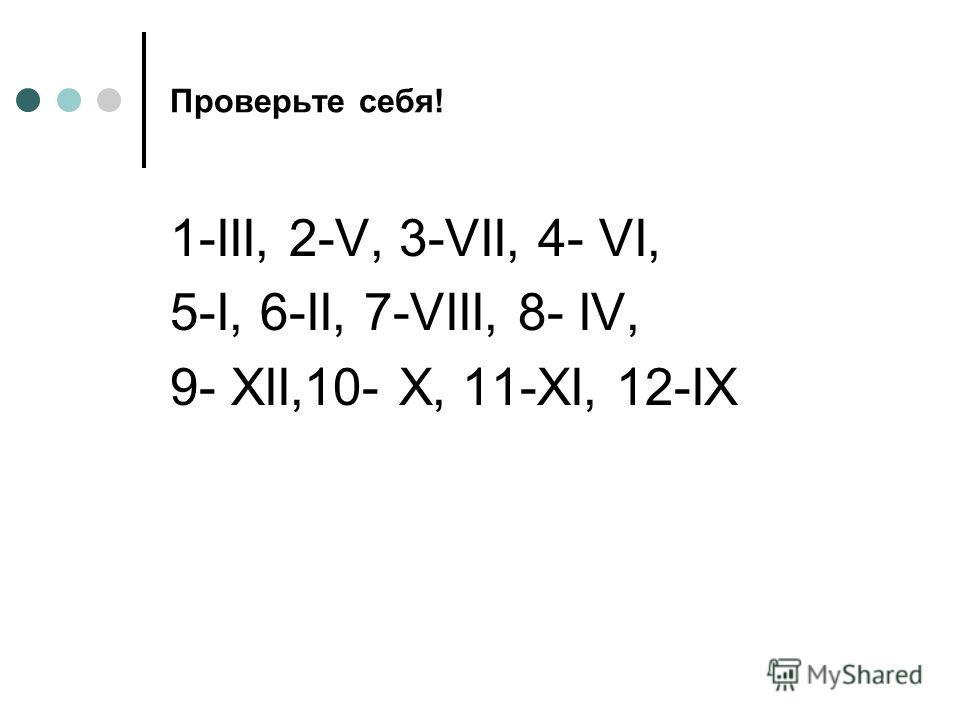 Проверьте себя! 1-III, 2-V, 3-VII, 4- VI, 5-I, 6-II, 7-VIII, 8- IV, 9- XII,10- X, 11-XI, 12-IX