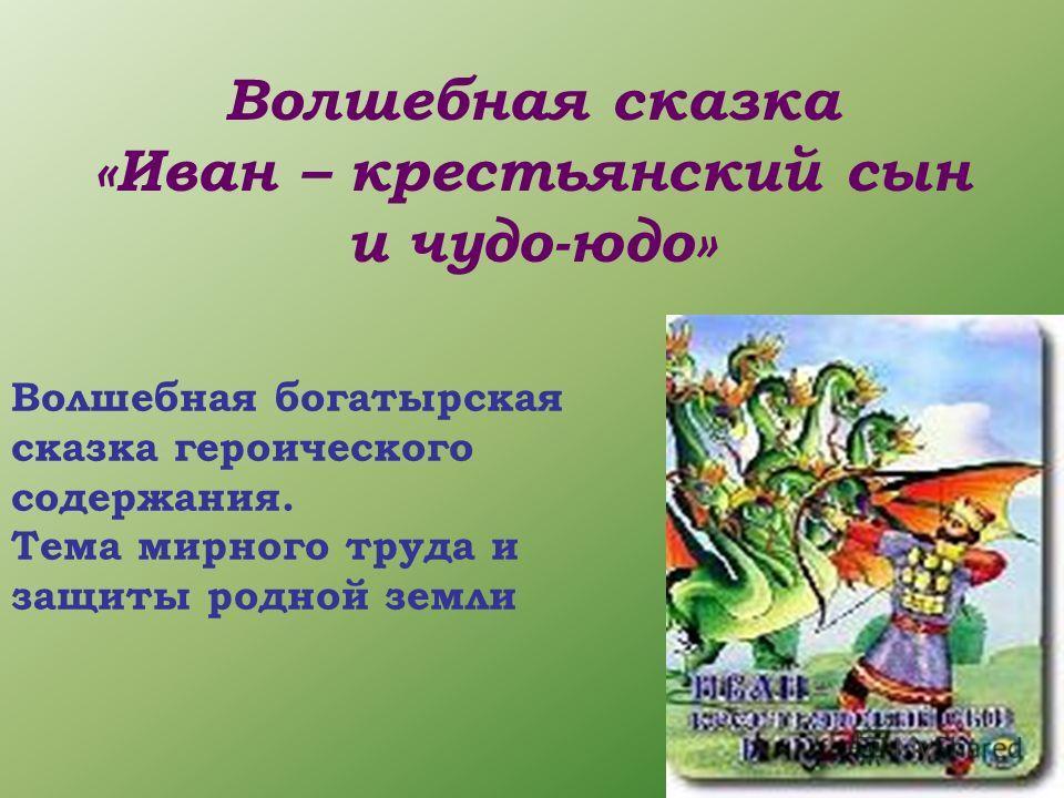Волшебная сказка «Иван – крестьянский сын и чудо-юдо» Волшебная богатырская сказка героического содержания. Тема мирного труда и защиты родной земли