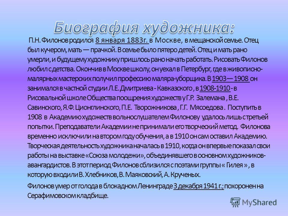 П.Н. Филонов родился 8 января 1883г. в Москве, в мещанской семье. Отец был кучером, мать прачкой. В семье было пятеро детей. Отец и мать рано умерли, и будущему художнику пришлось рано начать работать. Рисовать Филонов любил с детства. Окончив в Моск
