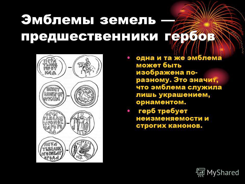 Эмблемы земель предшественники гербов одна и та же эмблема может быть изображена по- разному. Это значит, что эмблема служила лишь украшением, орнаментом. герб требует неизменяемости и строгих канонов.