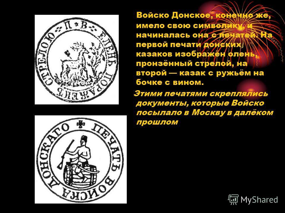 Войско Донское, конечно же, имело свою символику, и начиналась она с печатей. На первой печати донских казаков изображён олень, пронзённый стрелой, на второй казак с ружьём на бочке с вином. Этими печатями скреплялись документы, которые Войско посыла