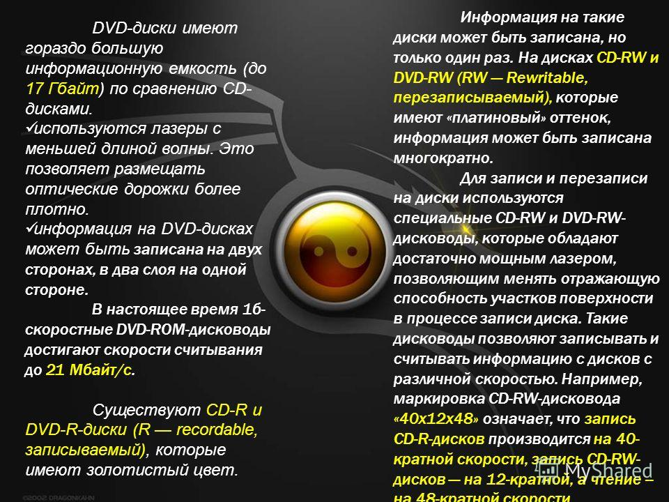 DVD-диски имеют гораздо большую информационную емкость (до 17 Гбайт) по сравнению CD- дисками. используются лазеры с меньшей длиной волны. Это позволяет размещать оптические дорожки более плотно. информация на DVD-дисках может быть записана на двух с