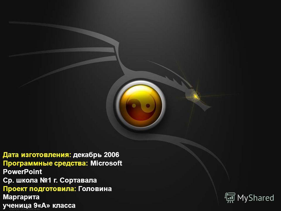 Дата изготовления: декабрь 2006 Программные средства: Microsoft PowerPoint Ср. школа 1 г. Сортавала Проект подготовила: Головина Маргарита ученица 9«А» класса