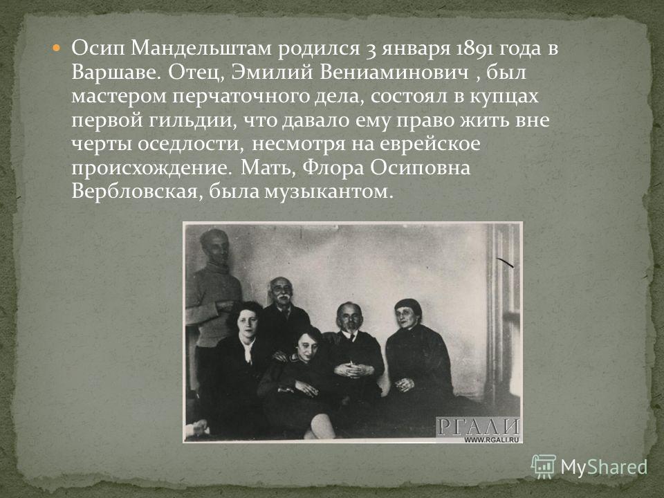 Осип Мандельштам родился 3 января 1891 года в Варшаве. Отец, Эмилий Вениаминович, был мастером перчаточного дела, состоял в купцах первой гильдии, что давало ему право жить вне черты оседлости, несмотря на еврейское происхождение. Мать, Флора Осиповн