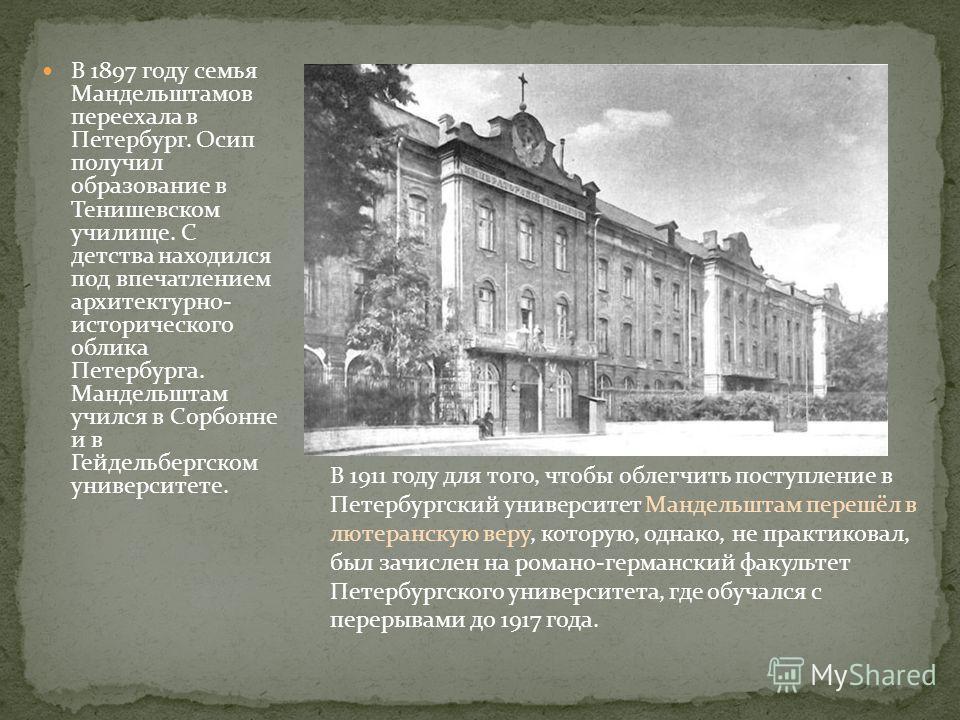 В 1897 году семья Мандельштамов переехала в Петербург. Осип получил образование в Тенишевском училище. С детства находился под впечатлением архитектурно- исторического облика Петербурга. Мандельштам учился в Сорбонне и в Гейдельбергском университете.
