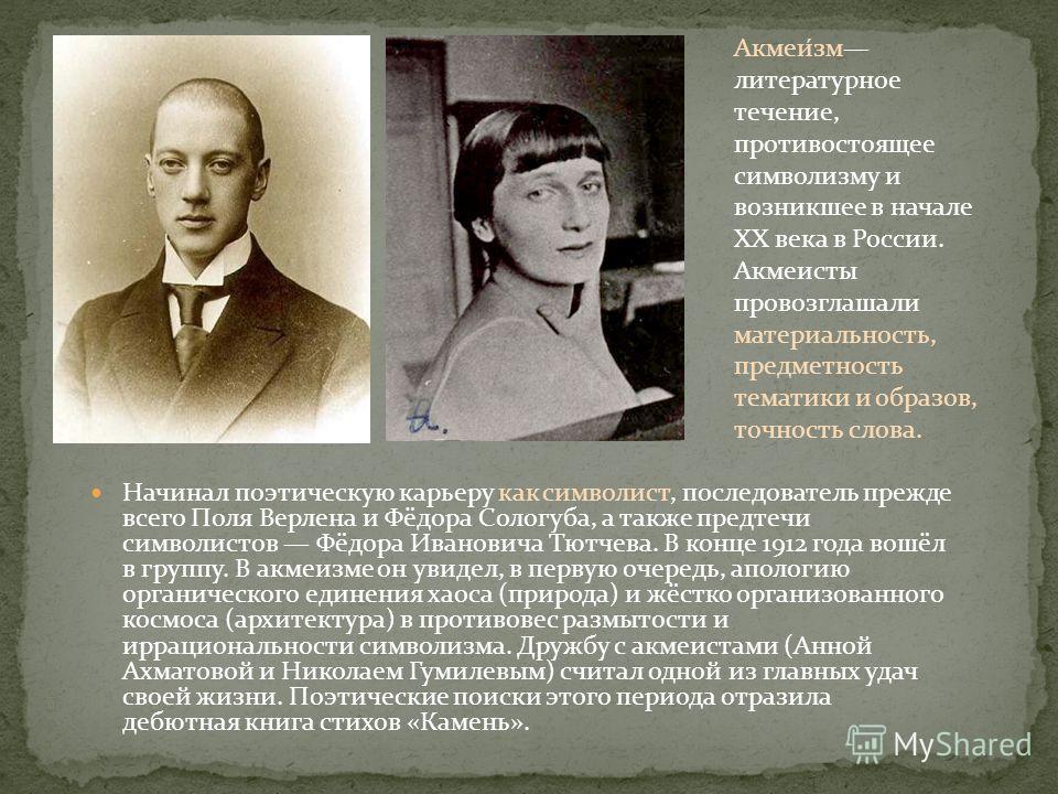 Начинал поэтическую карьеру как символист, последователь прежде всего Поля Верлена и Фёдора Сологуба, а также предтечи символистов Фёдора Ивановича Тютчева. В конце 1912 года вошёл в группу. В акмеизме он увидел, в первую очередь, апологию органическ