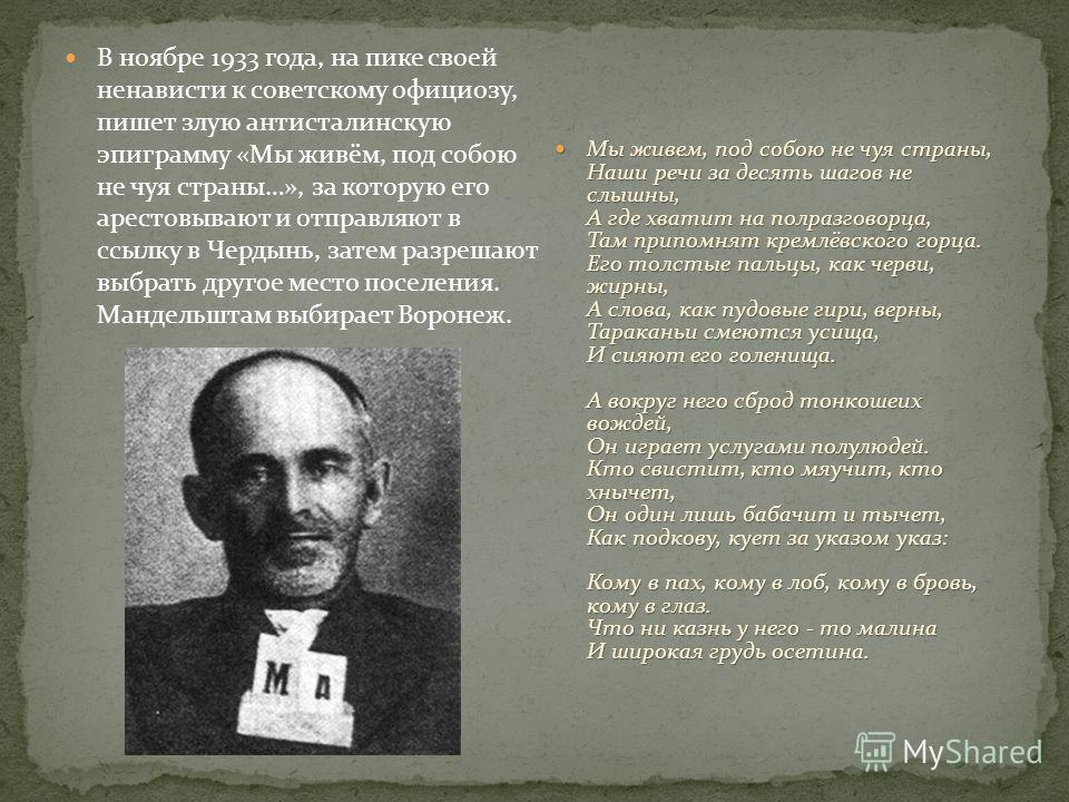 В ноябре 1933 года, на пике своей ненависти к советскому официозу, пишет злую антисталинскую эпиграмму «Мы живём, под собою не чуя страны…», за которую его арестовывают и отправляют в ссылку в Чердынь, затем разрешают выбрать другое место поселения.