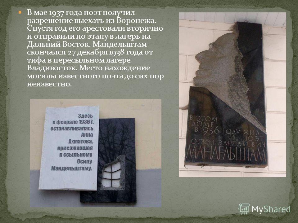 В мае 1937 года поэт получил разрешение выехать из Воронежа. Спустя год его арестовали вторично и отправили по этапу в лагерь на Дальний Восток. Мандельштам скончался 27 декабря 1938 года от тифа в пересыльном лагере Владивосток. Место нахождение мог