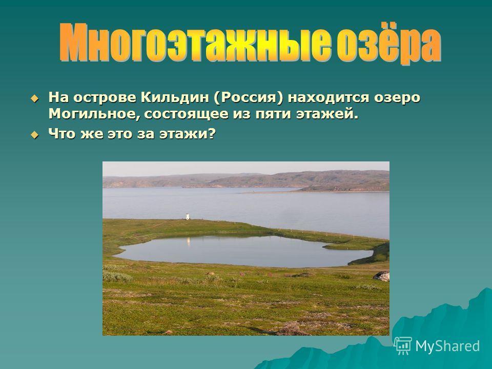 На острове Кильдин (Россия) находится озеро Могильное, состоящее из пяти этажей. На острове Кильдин (Россия) находится озеро Могильное, состоящее из пяти этажей. Что же это за этажи? Что же это за этажи?